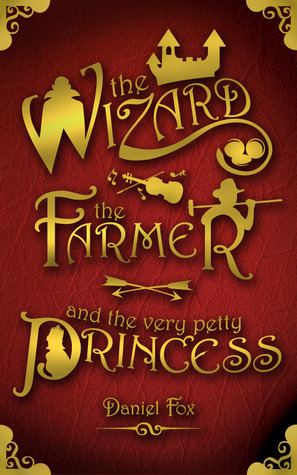 The Wizard, the Farmer, and the Very Petty Princess by Daniel  Fox