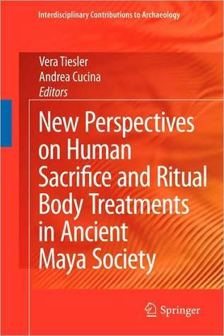 New Perspectives on Human Sacrifice and Ritual Body Treatments in Ancient Maya Society (Interdisciplinary Contributions to Archaeology)