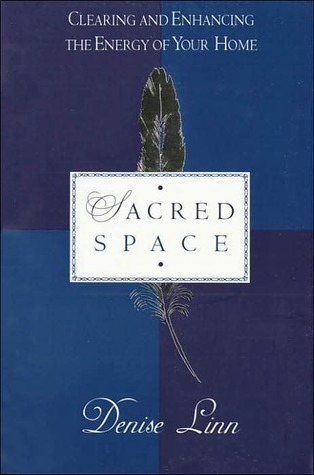 Sacred space: clearing and enhancing the energy of your home by Denise Linn