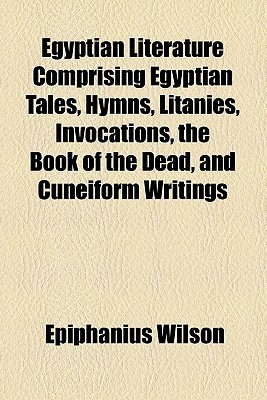 Egyptian Literature Comprising Egyptian Tales, Hymns, Litanies, Invocations, the Book of the Dead, and Cuneiform Writings
