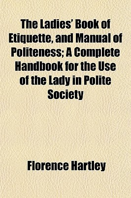 The Ladies' Book of Etiquette, and Manual of Politeness; A Complete Handbook for the Use of the Lady in Polite Society