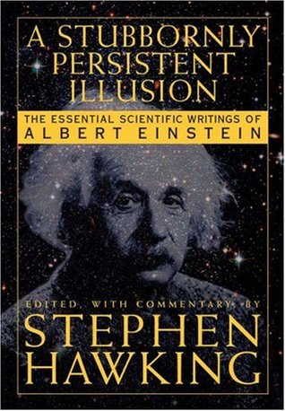 A Stubbornly Persistent Illusion: The Essential Scientific Works of Albert Einstein