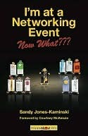 I'm At A Networking Event  Now What???: A Guide To Getting The Most Out Of Any Networking Event