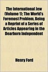 The International Jew (Volume 1); The World's Foremost Problem, Being a Reprint of a Series of Articles Appearing in the Dearborn Independent