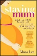 Staying Mum: What Your Mum Forgot to Tell You and Your Best Friends Never Dared!