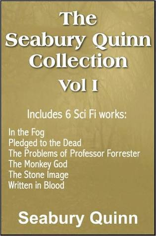 The Seabury Quinn Collection Vol I: In the Fog, Pledged to the Dead, The Problems of Professor Forrester, The Monkey God, The Stone Image, Written in Blood