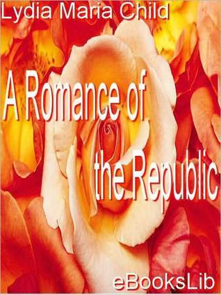 A Romance of the Republic by Lydia Maria Francis Child