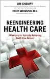 Reengineering Health Care: A Manifesto for Radically Rethinking Health Care Delivery