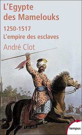 L'Egypte des Mamelouks : L'empire des esclaves 1250-1517