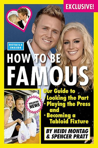 How to Be Famous: Our Guide to Looking the Part, Playing the Press, and Becoming a Tabloid Fixture