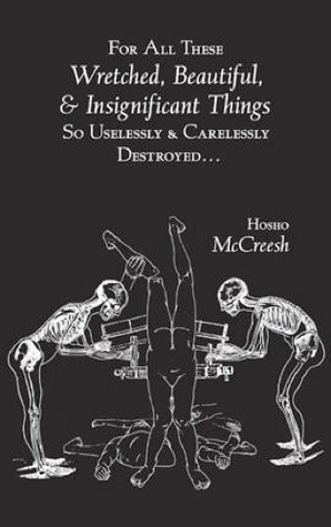 For All These Wretched, Beautiful, & Insignificant Things So ... by Hosho McCreesh