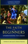 The Faith For Beginners: Understanding the Creeds (Catholic Answers Beginners Series)