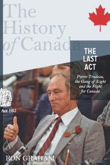 The Last Act: Pierre Trudeau, the Gang of Eight, and the Fight for Canada: The History of Canada