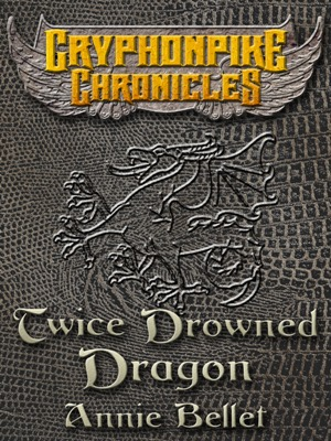 Twice Drowned Dragon(Gryphonpike Chronicles 2) - Annie Bellet