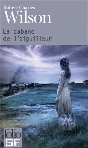 La Cabane de l'aiguilleur by Robert Charles Wilson