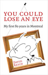 You Could Lose an Eye: My First 80 Years in Montreal