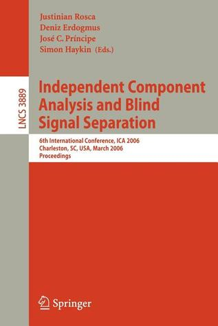 Independent Component Analysis and Blind Signal Separation: 6th International Conference, Ica 2006, Charleston, SC, USA, March 5-8, 2006, Proceedings
