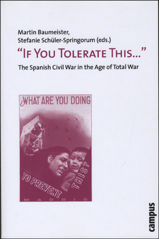 """If You Tolerate This . . . "": The Spanish Civil War in the Age of Total War"