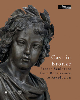 Cast In Bronze French Sculpture From Renaissance To Revolution por Various