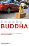 Becoming Buddha: Awakening the Wisdom and Compassion to Change Your World