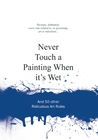 Never Touch a Painting When It's Wet: And 50 Other Ridiculous Art Rules