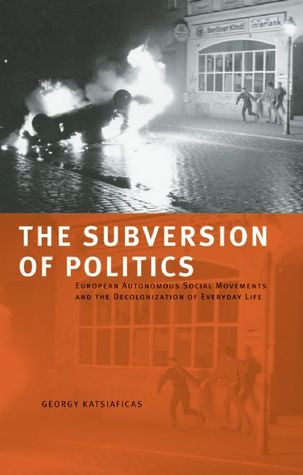 The Subversion of Politics: European Autonomous Social Movements and the Decolonization of Everyday Life