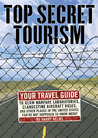 Top Secret Tourism: Your Travel Guide to Germ Warfare Laboratories, Clandestine Aircraft Bases and Other Places in the United States You're Not Supposed to Know About