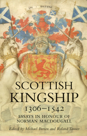 Scottish Kingship 1306-1542: Essays in Honour of Norman MacDougall