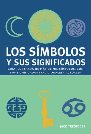 Los símbolos y sus significados: Guía ilustrada de más de mil símbolos, con sus significados tradicionales y actuales