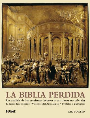 La Biblia perdida : un análisis de las escrituras hebreas y cristianas no oficiales : el Jesús desconocido, visiones del Apocalipsis, [y] profetas y patriarcas