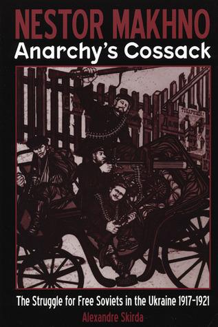 Nestor Makhno - Anarchy's Cossack: The Struggle for Free Soviets in the Ukraine 1917-1921