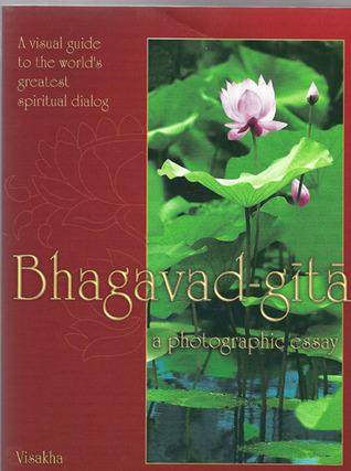 Bhagavad-Gita: A Visual Guide to the World's Greatest Spiritual Dialog: A Photographic Essay: A Summary Study of His Divine Grace A.C