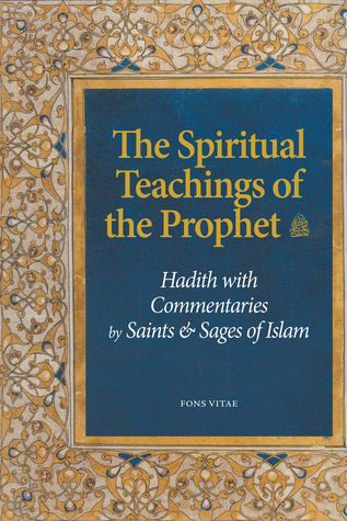 The Spiritual Teachings of the Prophet: Hadith with Commentaries by Saints and Sages of Islam