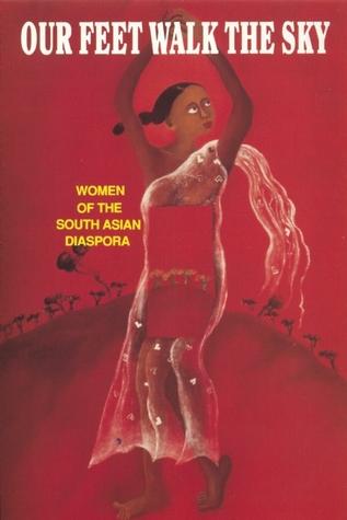 Our Feet Walk the Sky: Women of the South Asian Diaspora