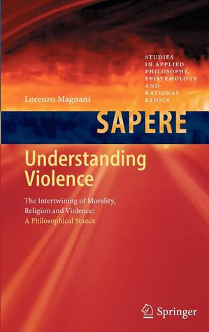 Understanding Violence: The Intertwining of Morality, Religion and Violence: A Philosophical Stance