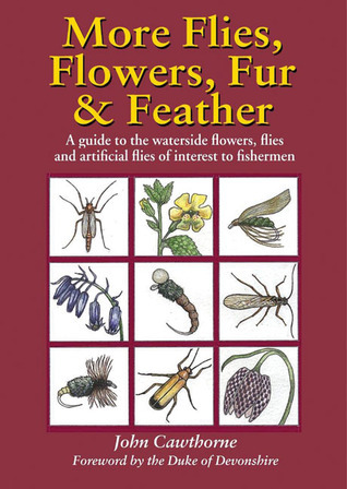 More Flies, Flowers, Fur and Feather: A Guide to the Waterside Flowers, Flies and Artificial Flies of Interest to the Fisherman