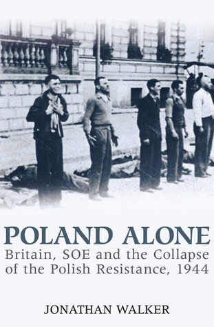 Poland Alone: Britain, SOE and the Collapse of Polish Resistance, 1944