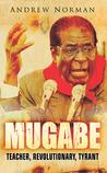 Mugabe: Teacher, Revolutionary, Tyrant