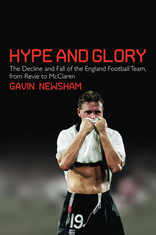 Hype and Glory: The Decline and Fall of the England Football Team, from Revie to McClaren