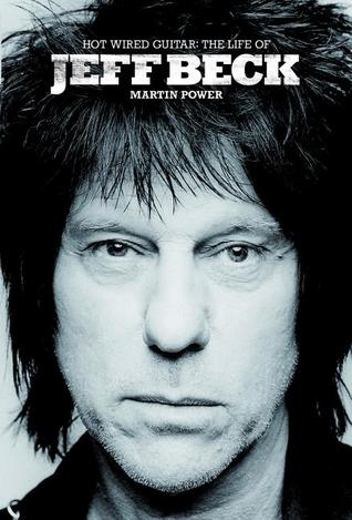Hot Wired Guitar: The Life of Jeff Beck by Martin J. Power