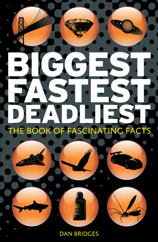 Biggest, Fastest, Deadliest: The Book of Fascinating Facts