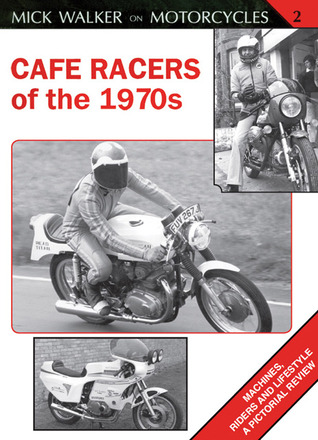 Cafe Racers of the 1970s: Machines, Riders and Lifestyle A Pictorial Review