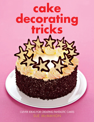 Cake Decorating Tricks: Clever Ideas for Creating Fantastic Cakes
