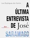 A Última Entrevista de José Saramago by José Rodrigues dos Santos
