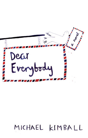Dear Everybody: A Novel Written in the Form of Letters, Diary Entries, Encyclopedia Entries, Conversations with Various People, Notes Sent Home from Teachers, Newspaper Articles, Psychological Evaluations, Weather Reports, a Missing Person Flyer, a Eul...