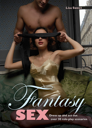 Fantasy Sex: Dress Up and Act Out Over 30 Role-Play Scenarios