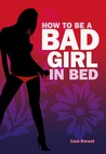 How to Be a Bad Girl in Bed by Lisa Sweet