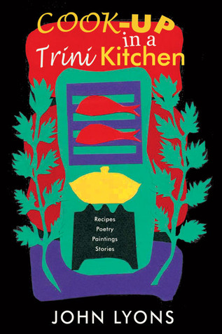 Cook-up in a Trini Kitchen: Recipes, Poetry, Paint...