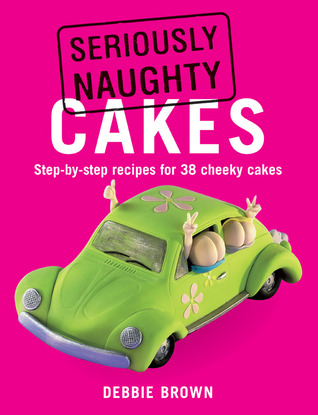 Seriously Naughty Cakes: Step-by-Step Recipes for 38 Cheeky Cakes