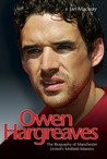 Owen Hargreaves: The Biography of Manchester United's Midfield Maestro